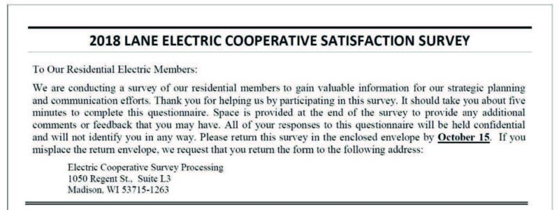 2018 Lane Electric Cooperative Satisfaction Survey. To Our Residential Electric Members: We are conducting a survey of our residential members to gain valuable information for our strategic planning and communication efforts. Thank you for helping us by participating in this survey. It should take you about five minutes to complete this questionnaire. Space is provided at the end of the survey to provide any additional comments or feedback that you may have. All of your responses to this questionnaire will be held confidential and will not identify you in any way. Please return this survey in the enclosed envelope by October 15. If you misplace the return envelope, we request that your return the form to the following address: Electric Cooperative Survey Processing, 1050 Regent St., Suite L3, Madison, WI 53715-1263